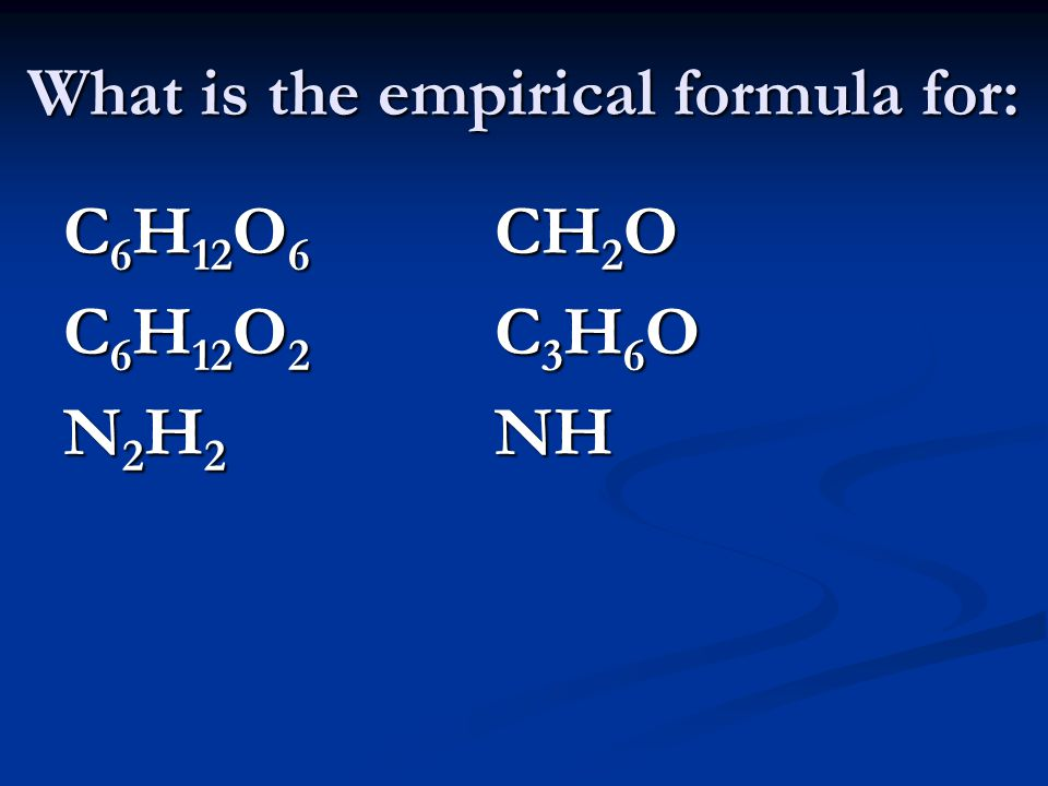 What is the empirical formula for: C 6 H 12 O 6 CH 2 O C 6 H 12 O 2 C 3 H 6 O N 2 H 2 NH