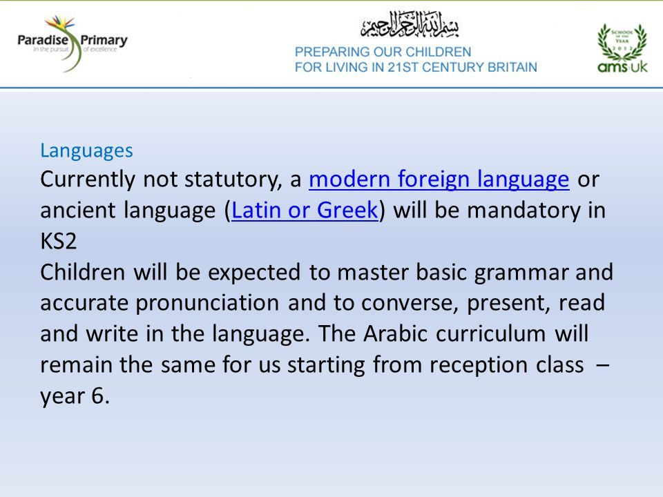 Languages Currently not statutory, a modern foreign language or ancient language (Latin or Greek) will be mandatory in KS2 Children will be expected to master basic grammar and accurate pronunciation and to converse, present, read and write in the language.