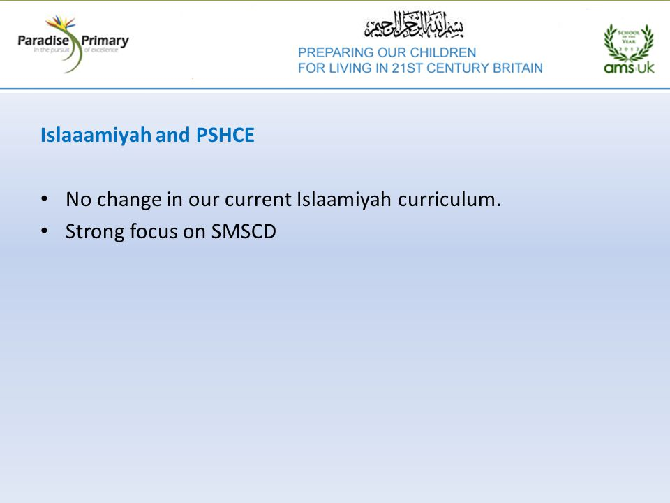 Islaaamiyah and PSHCE No change in our current Islaamiyah curriculum. Strong focus on SMSCD