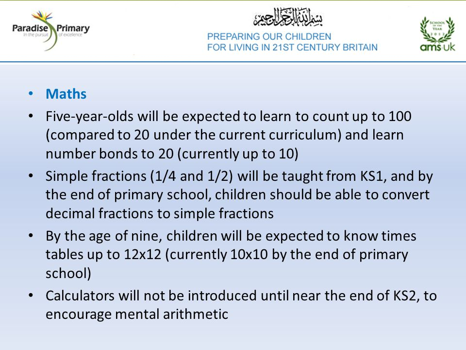 Maths Five-year-olds will be expected to learn to count up to 100 (compared to 20 under the current curriculum) and learn number bonds to 20 (currently up to 10) Simple fractions (1/4 and 1/2) will be taught from KS1, and by the end of primary school, children should be able to convert decimal fractions to simple fractions By the age of nine, children will be expected to know times tables up to 12x12 (currently 10x10 by the end of primary school) Calculators will not be introduced until near the end of KS2, to encourage mental arithmetic