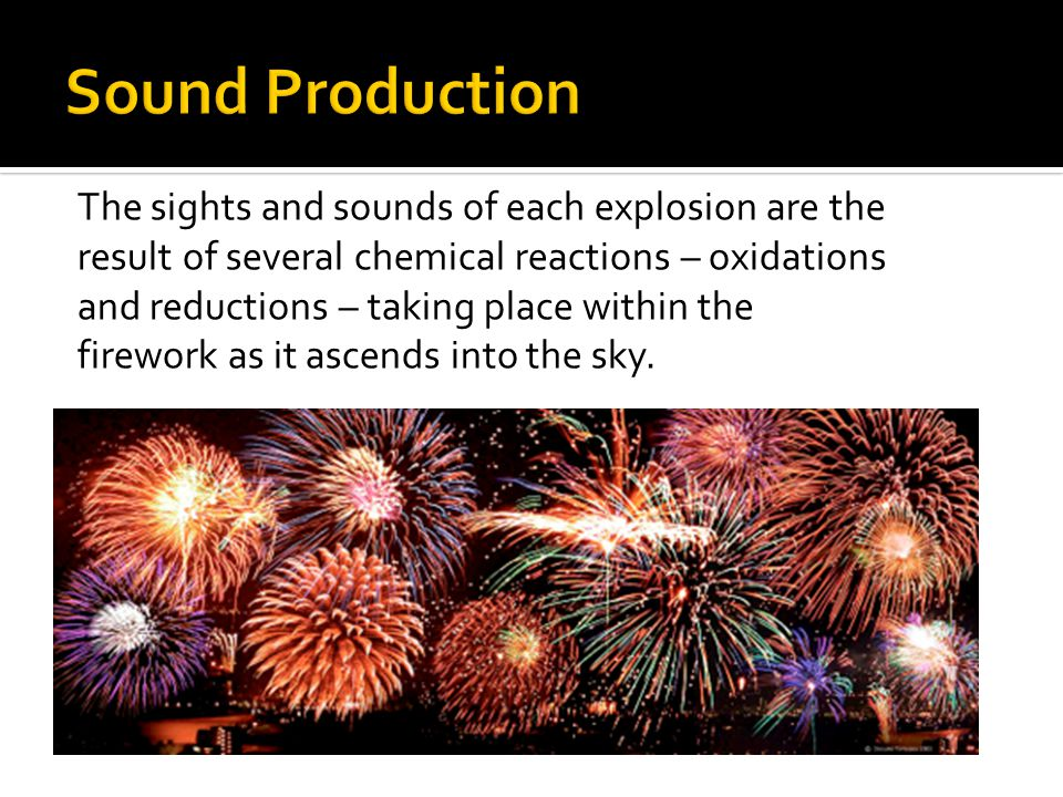 The sights and sounds of each explosion are the result of several chemical reactions – oxidations and reductions – taking place within the firework as it ascends into the sky.