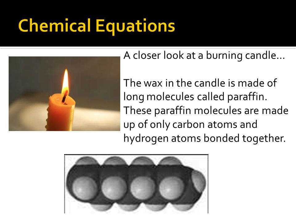 A closer look at a burning candle… The wax in the candle is made of long molecules called paraffin.