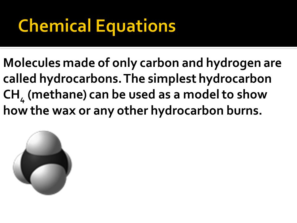 Molecules made of only carbon and hydrogen are called hydrocarbons.