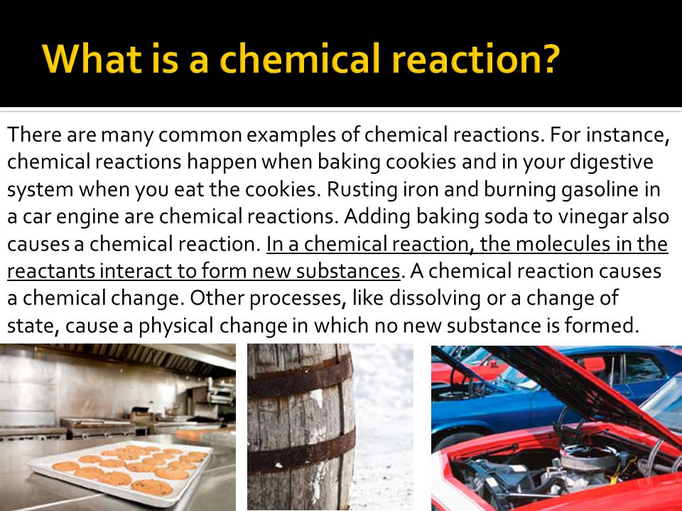 There are many common examples of chemical reactions.