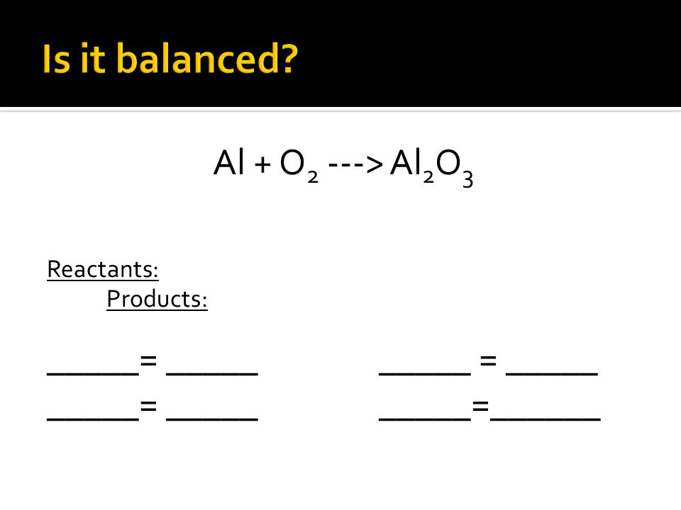 Al + O 2 ---> Al 2 O 3 Reactants: Products: _____= __________ = _____ _____= __________=______