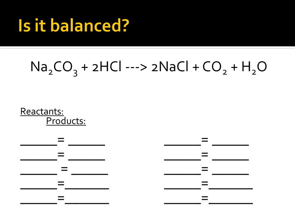 Na 2 CO 3 + 2HCl ---> 2NaCl + CO 2 + H 2 O Reactants: Products: _____= __________= _____ _____= _____ _____= _____ _____ = __________= _____ _____=___________=___________=______