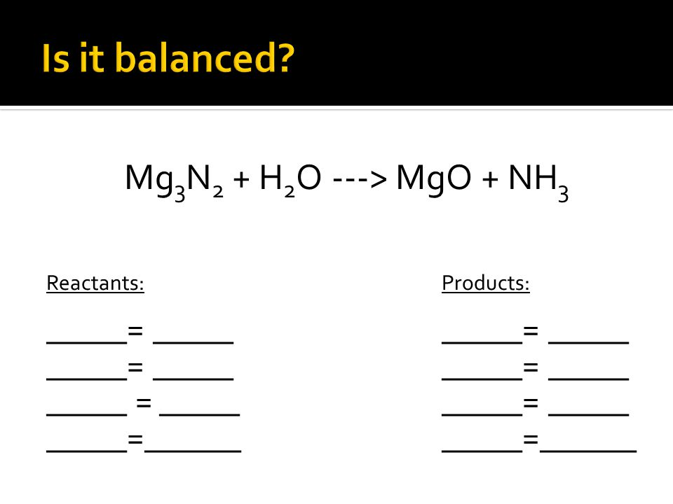 Mg 3 N 2 + H 2 O ---> MgO + NH 3 Reactants:Products: _____= __________= _____ _____= _____ _____= _____ _____ = __________= _____ _____=___________=______