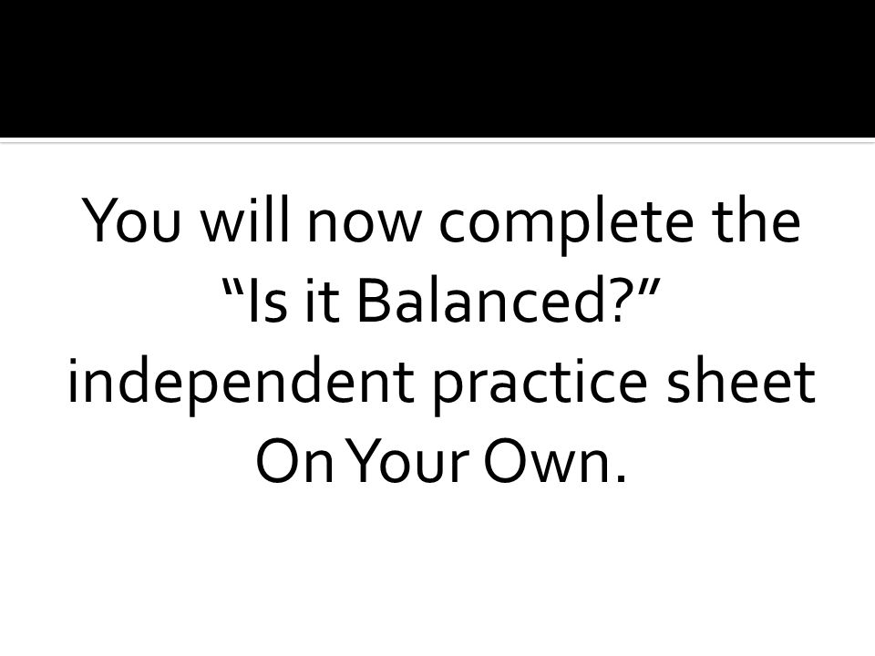 You will now complete the Is it Balanced independent practice sheet On Your Own.