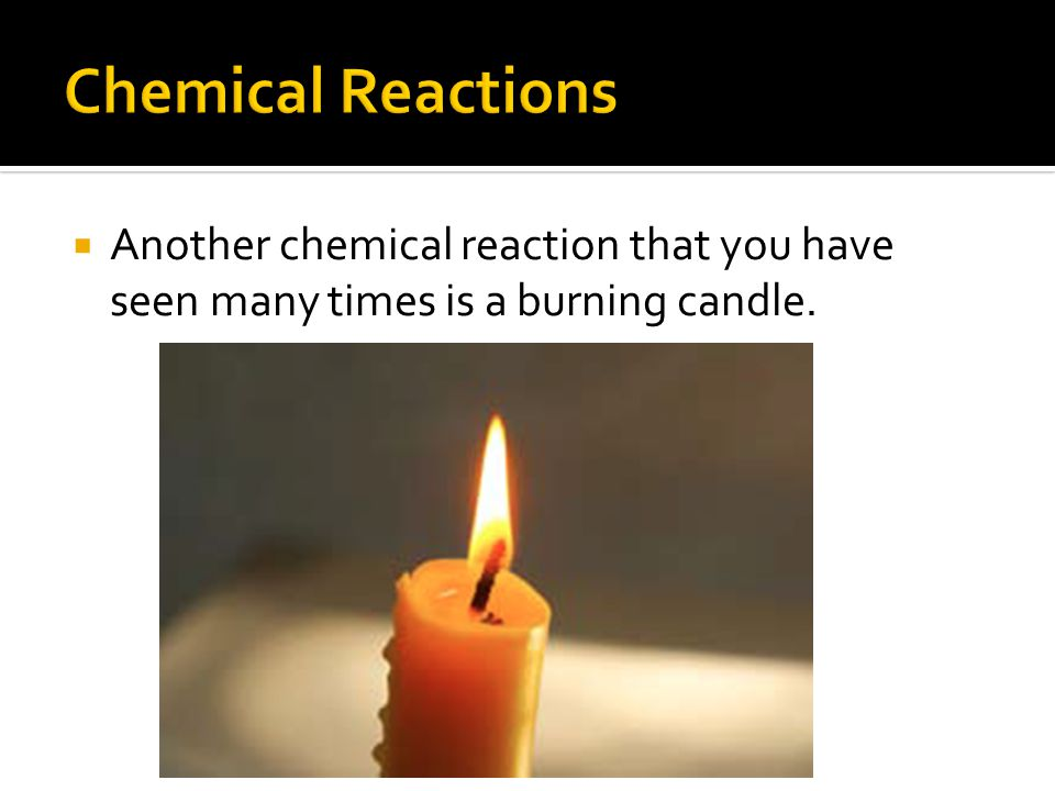  Another chemical reaction that you have seen many times is a burning candle.