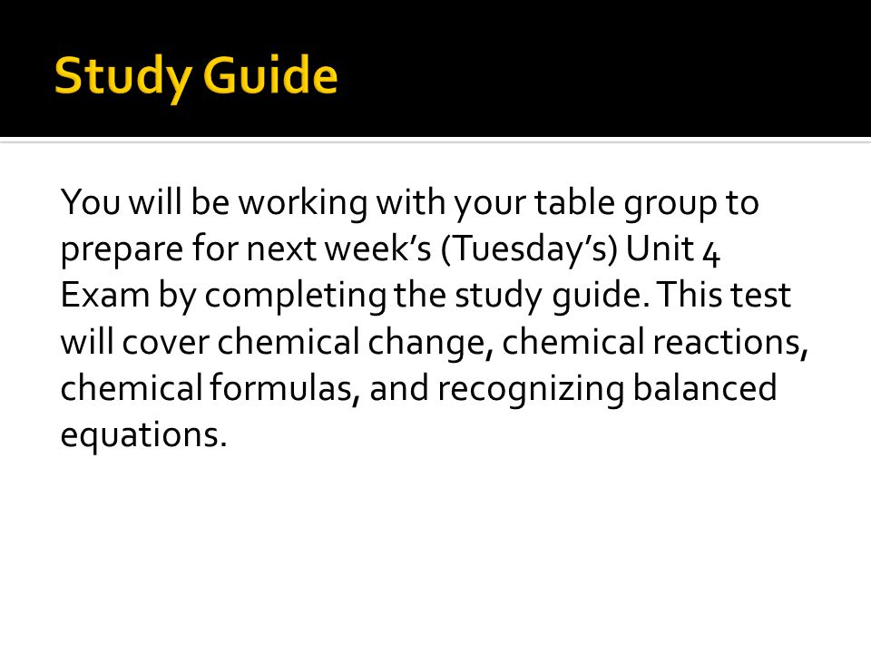 You will be working with your table group to prepare for next week's (Tuesday's) Unit 4 Exam by completing the study guide.