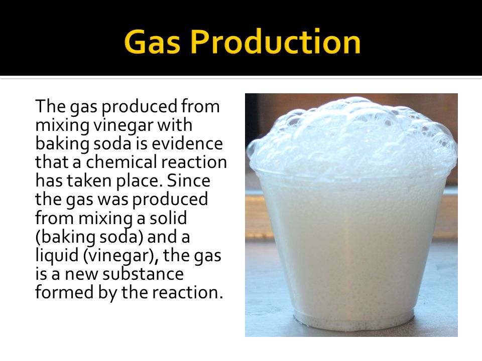 The gas produced from mixing vinegar with baking soda is evidence that a chemical reaction has taken place.