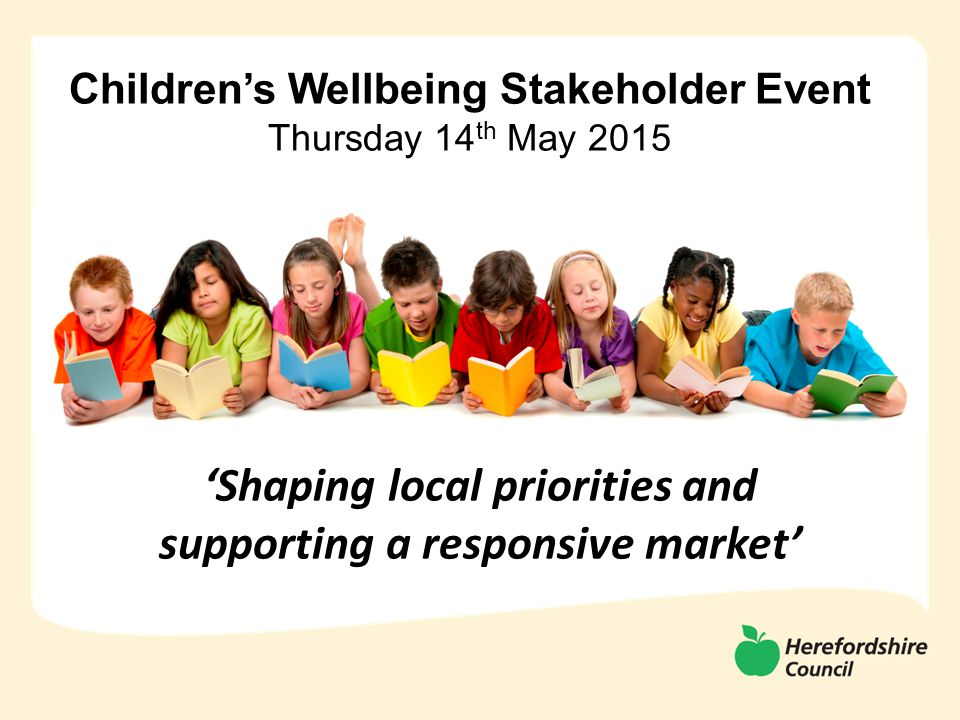 Children's Wellbeing Stakeholder Event Thursday 14 th May 2015 'Shaping local priorities and supporting a responsive market'