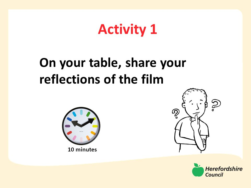 Activity 1 On your table, share your reflections of the film 10 minutes
