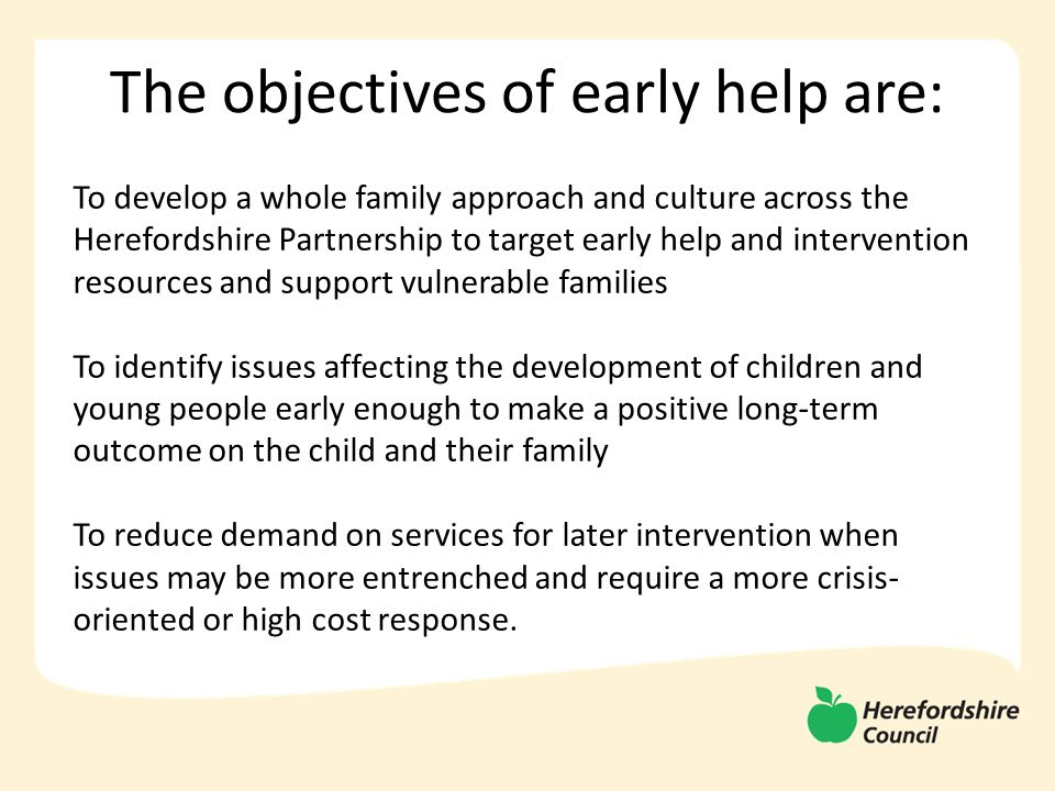 The objectives of early help are: To develop a whole family approach and culture across the Herefordshire Partnership to target early help and intervention resources and support vulnerable families To identify issues affecting the development of children and young people early enough to make a positive long-term outcome on the child and their family To reduce demand on services for later intervention when issues may be more entrenched and require a more crisis- oriented or high cost response.