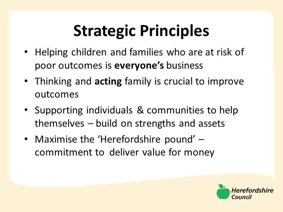 Strategic Principles Helping children and families who are at risk of poor outcomes is everyone's business Thinking and acting family is crucial to improve outcomes Supporting individuals & communities to help themselves – build on strengths and assets Maximise the 'Herefordshire pound' – commitment to deliver value for money