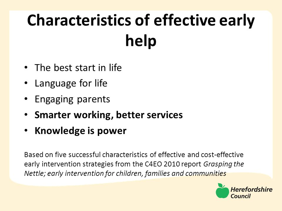 Characteristics of effective early help The best start in life Language for life Engaging parents Smarter working, better services Knowledge is power Based on five successful characteristics of effective and cost-effective early intervention strategies from the C4EO 2010 report Grasping the Nettle; early intervention for children, families and communities