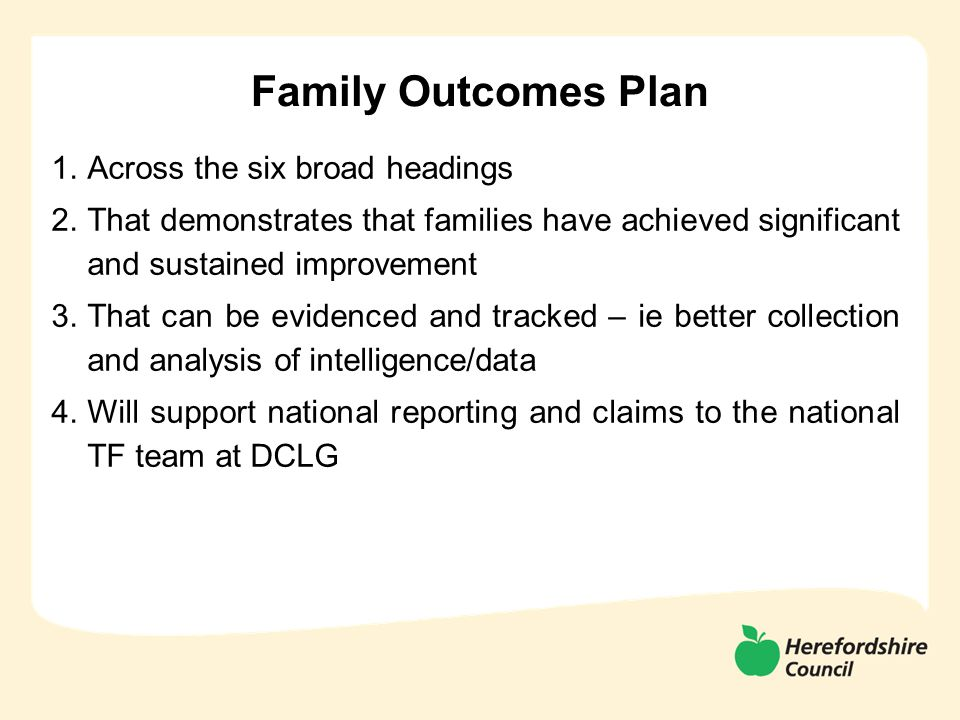 Family Outcomes Plan 1.Across the six broad headings 2.That demonstrates that families have achieved significant and sustained improvement 3.That can be evidenced and tracked – ie better collection and analysis of intelligence/data 4.Will support national reporting and claims to the national TF team at DCLG