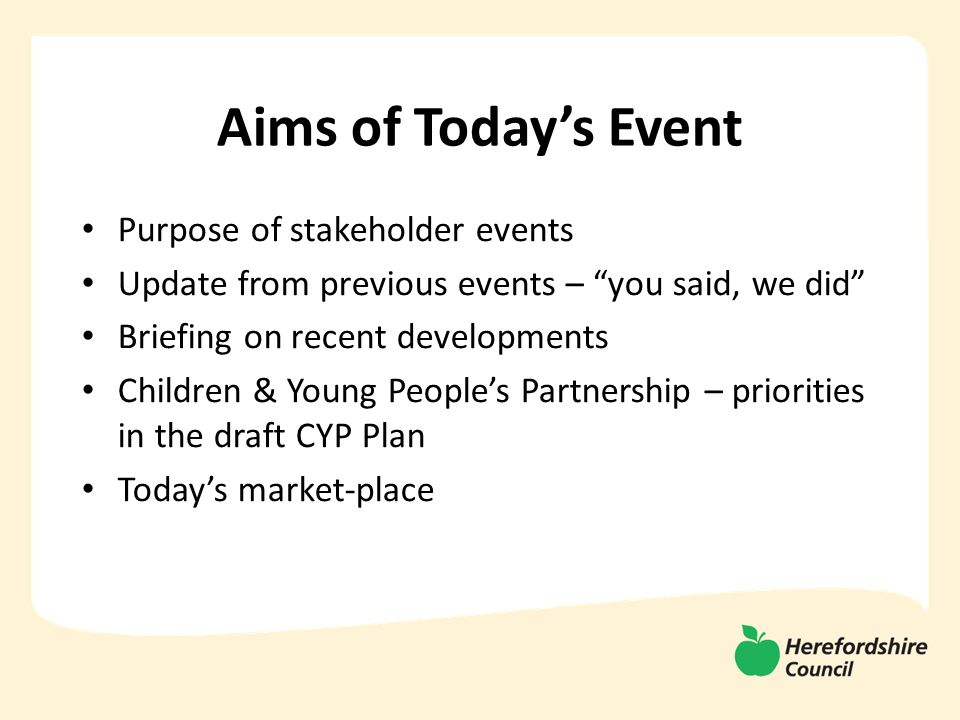 Aims of Today's Event Purpose of stakeholder events Update from previous events – you said, we did Briefing on recent developments Children & Young People's Partnership – priorities in the draft CYP Plan Today's market-place