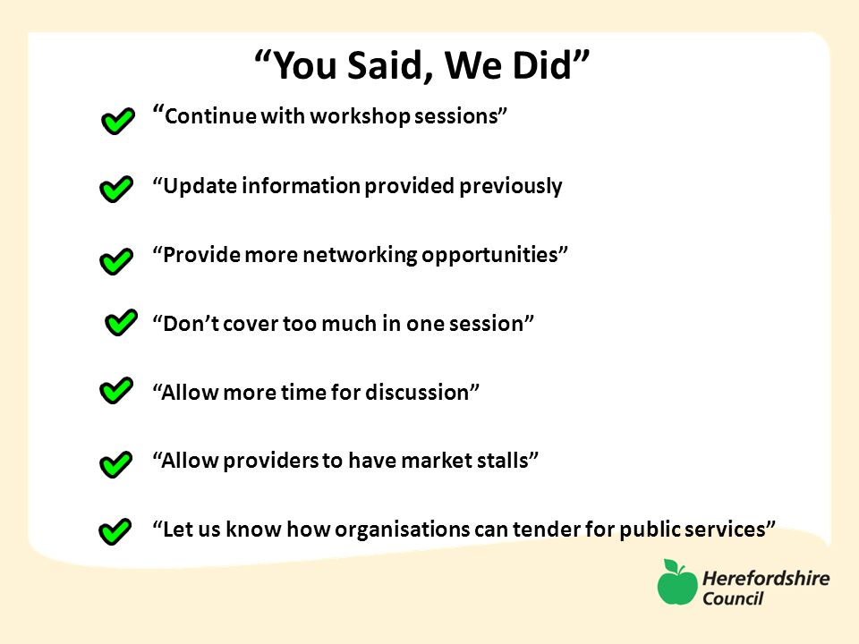 You Said, We Did Continue with workshop sessions Update information provided previously Provide more networking opportunities Don't cover too much in one session Allow more time for discussion Allow providers to have market stalls Let us know how organisations can tender for public services