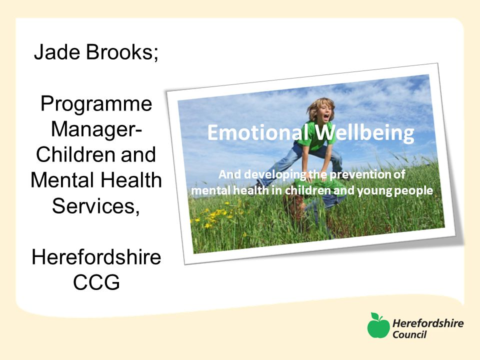 Emotional Wellbeing And developing the prevention of mental health in children and young people Jade Brooks; Programme Manager- Children and Mental Health Services, Herefordshire CCG