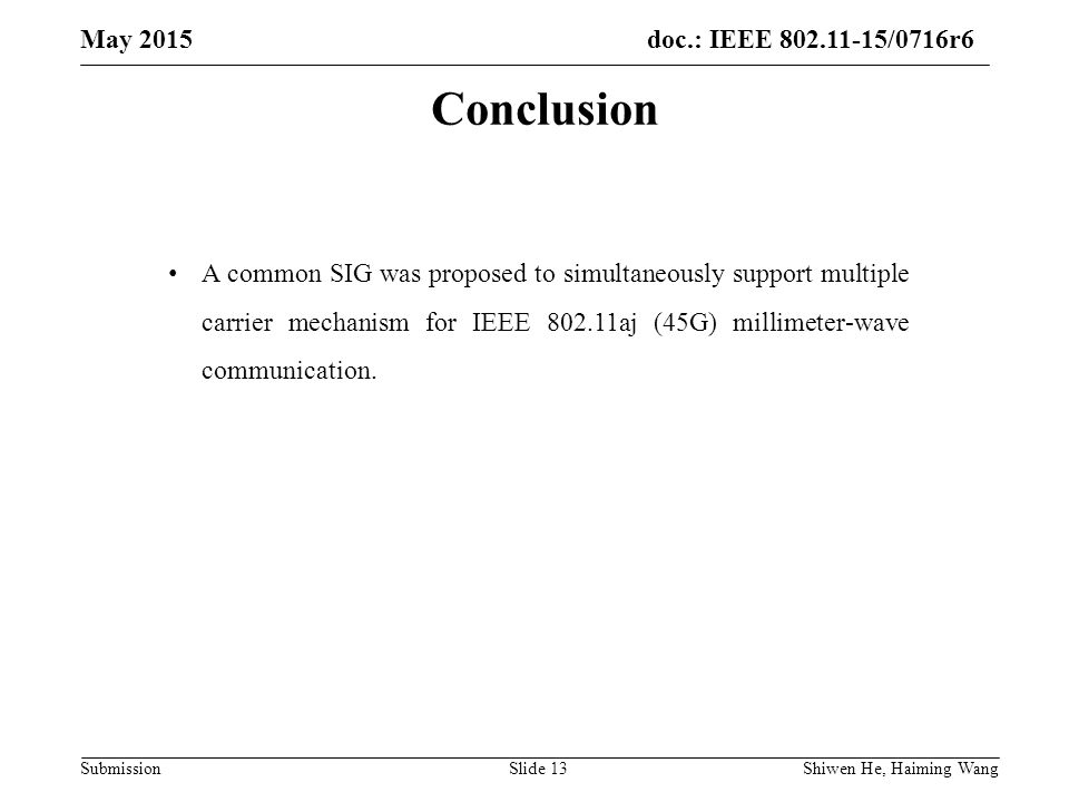 doc.: IEEE /0716r6 Submission May 2015 Shiwen He, Haiming Wang Slide 13 Conclusion A common SIG was proposed to simultaneously support multiple carrier mechanism for IEEE aj (45G) millimeter-wave communication.