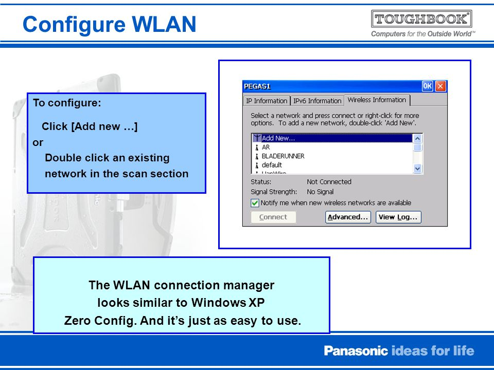 To configure: Click [Add new …] or Double click an existing network in the scan section The WLAN connection manager looks similar to Windows XP Zero Config.