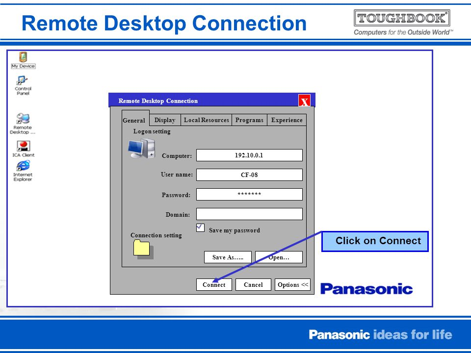 Remote Desktop Connection DisplayLocal ResourcesExperiencePrograms CF-08 ******* Save As…..Open… Logon setting ConnectCancelOptions << General Computer: User name: Password: Domain: x Remote Desktop Connection Connection setting Save my password Click on Connect