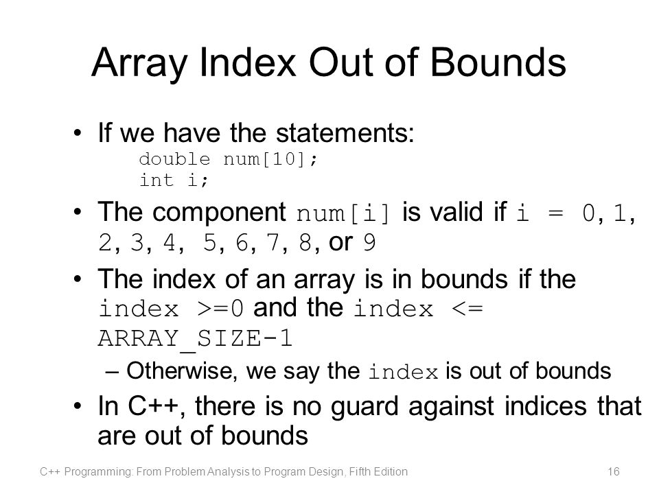 Array Index Out of Bounds If we have the statements: double num[10]; int i; The component num[i] is valid if i = 0, 1, 2, 3, 4, 5, 6, 7, 8, or 9 The index of an array is in bounds if the index >=0 and the index <= ARRAY_SIZE-1 –Otherwise, we say the index is out of bounds In C++, there is no guard against indices that are out of bounds C++ Programming: From Problem Analysis to Program Design, Fifth Edition16