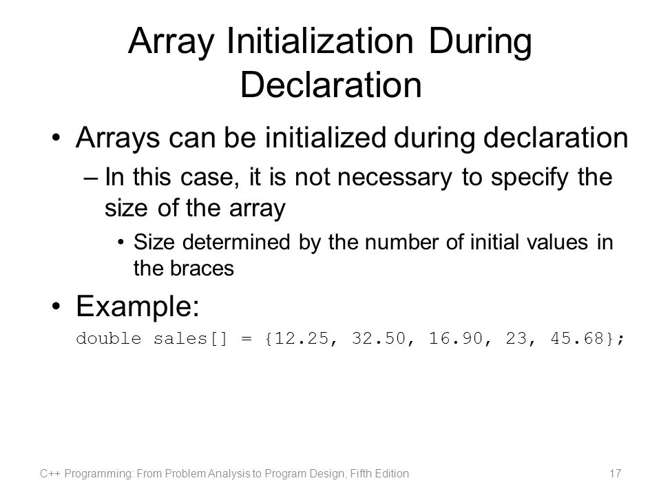 Array Initialization During Declaration Arrays can be initialized during declaration –In this case, it is not necessary to specify the size of the array Size determined by the number of initial values in the braces Example: double sales[] = {12.25, 32.50, 16.90, 23, 45.68}; C++ Programming: From Problem Analysis to Program Design, Fifth Edition17