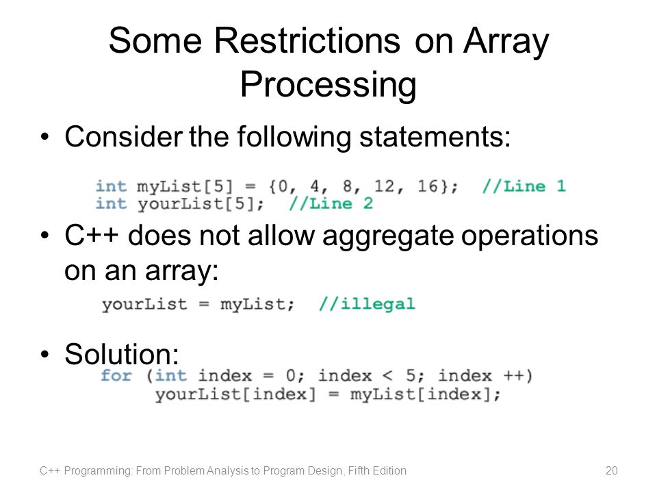 Some Restrictions on Array Processing Consider the following statements: C++ does not allow aggregate operations on an array: Solution: C++ Programming: From Problem Analysis to Program Design, Fifth Edition20