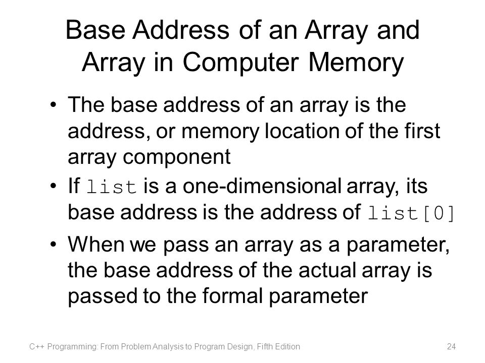 Base Address of an Array and Array in Computer Memory The base address of an array is the address, or memory location of the first array component If list is a one-dimensional array, its base address is the address of list[0] When we pass an array as a parameter, the base address of the actual array is passed to the formal parameter C++ Programming: From Problem Analysis to Program Design, Fifth Edition24