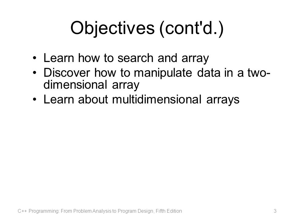 Objectives (cont d.) Learn how to search and array Discover how to manipulate data in a two- dimensional array Learn about multidimensional arrays C++ Programming: From Problem Analysis to Program Design, Fifth Edition3