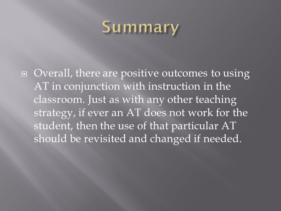  Overall, there are positive outcomes to using AT in conjunction with instruction in the classroom.