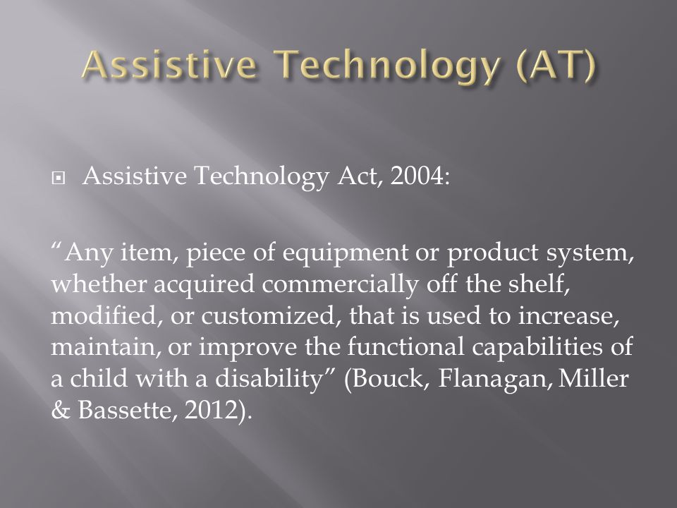  Assistive Technology Act, 2004: Any item, piece of equipment or product system, whether acquired commercially off the shelf, modified, or customized, that is used to increase, maintain, or improve the functional capabilities of a child with a disability (Bouck, Flanagan, Miller & Bassette, 2012).