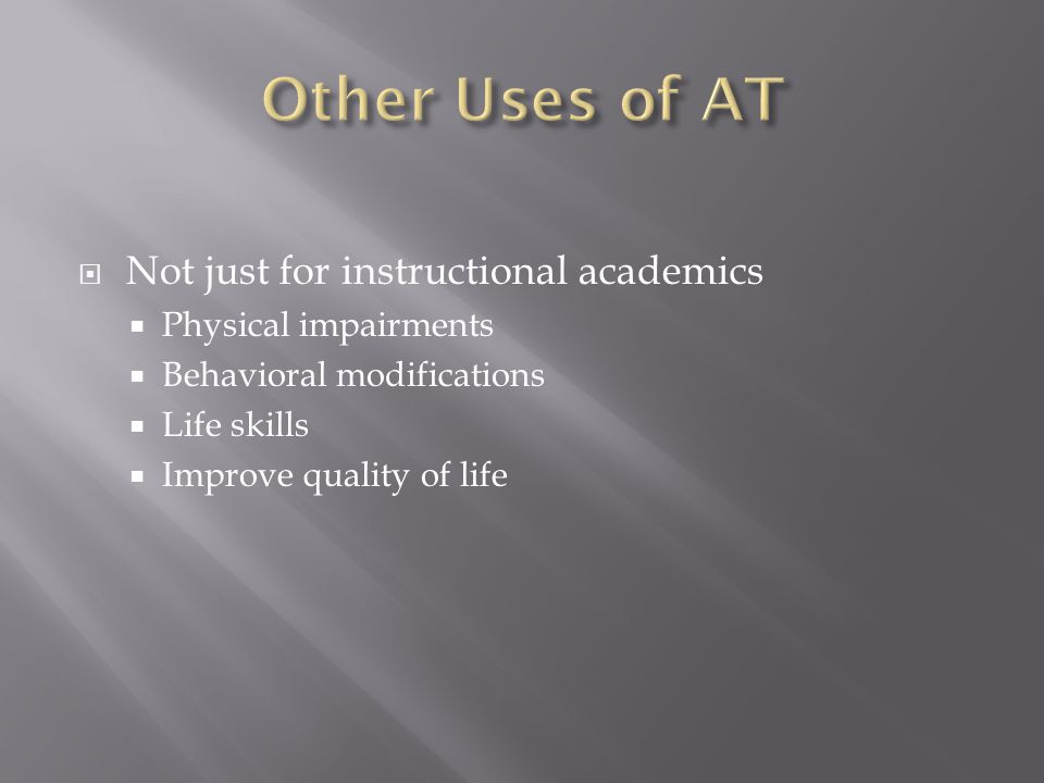  Not just for instructional academics  Physical impairments  Behavioral modifications  Life skills  Improve quality of life