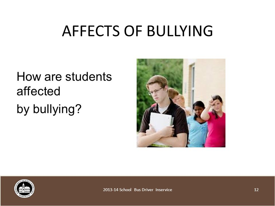 AFFECTS OF BULLYING How are students affected by bullying School Bus Driver Inservice