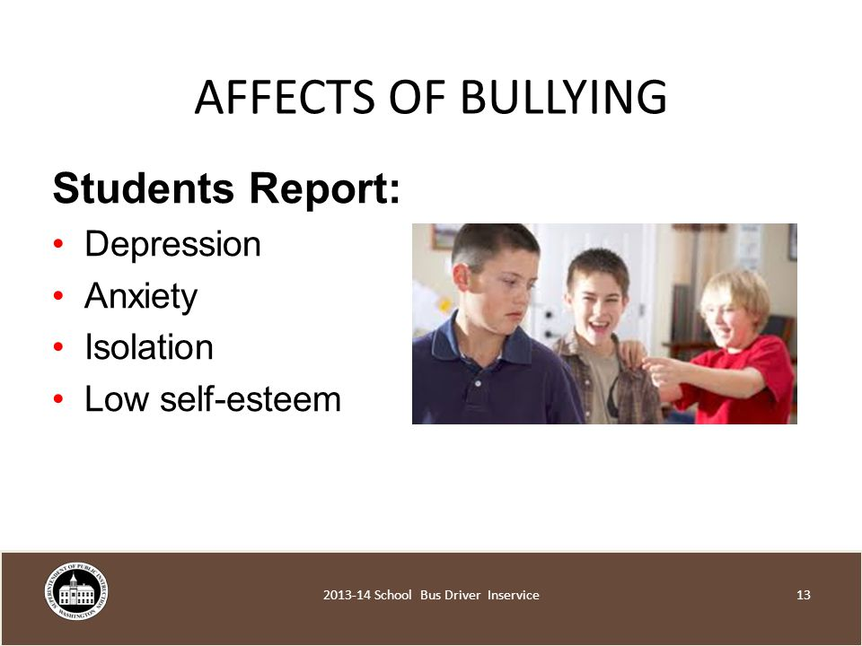 AFFECTS OF BULLYING Students Report: Depression Anxiety Isolation Low self-esteem School Bus Driver Inservice