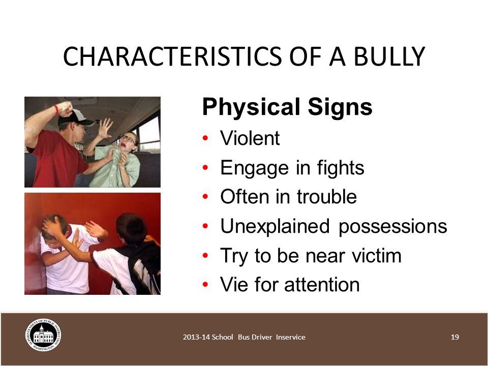 CHARACTERISTICS OF A BULLY Physical Signs Violent Engage in fights Often in trouble Unexplained possessions Try to be near victim Vie for attention School Bus Driver Inservice