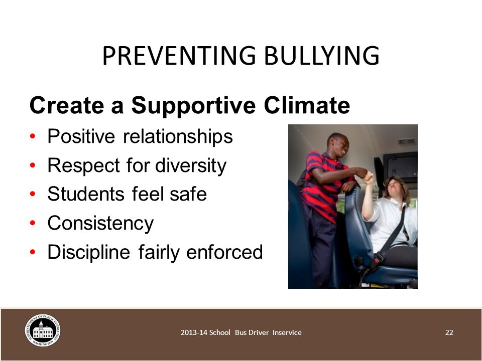 PREVENTING BULLYING Create a Supportive Climate Positive relationships Respect for diversity Students feel safe Consistency Discipline fairly enforced School Bus Driver Inservice