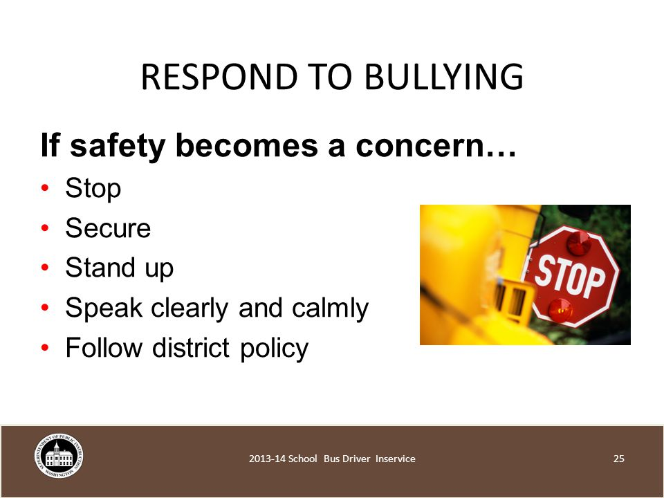 RESPOND TO BULLYING If safety becomes a concern… Stop Secure Stand up Speak clearly and calmly Follow district policy School Bus Driver Inservice