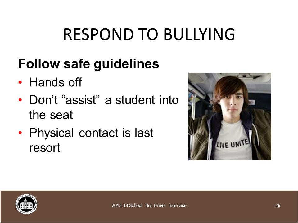 RESPOND TO BULLYING Follow safe guidelines Hands off Don't assist a student into the seat Physical contact is last resort School Bus Driver Inservice