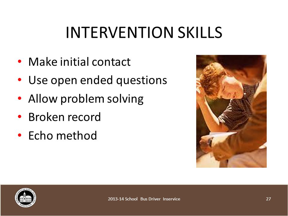INTERVENTION SKILLS Make initial contact Use open ended questions Allow problem solving Broken record Echo method School Bus Driver Inservice