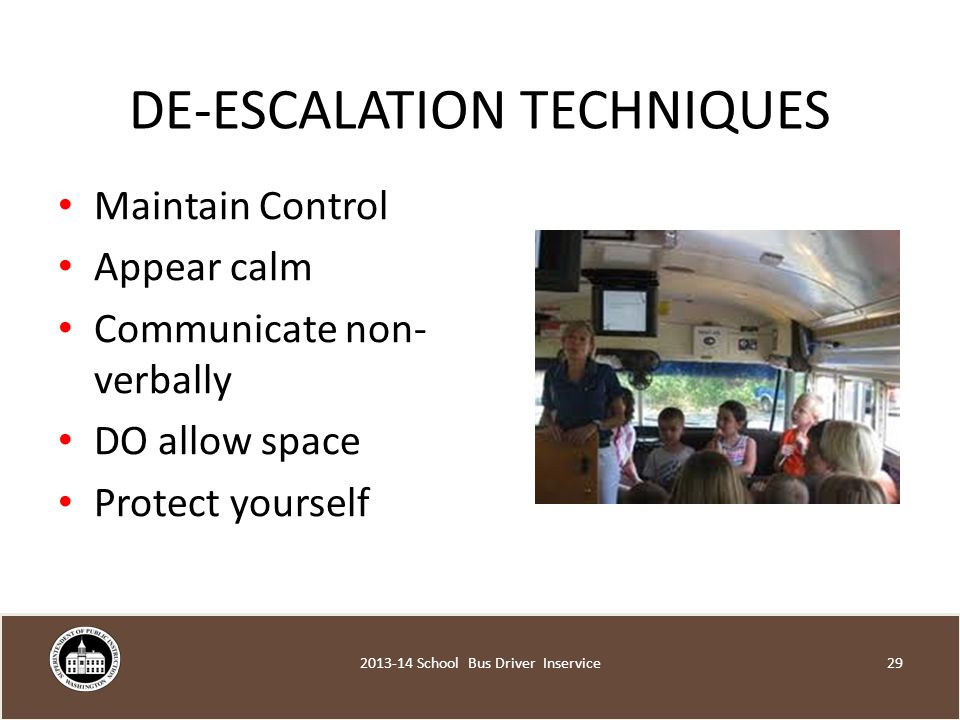 DE-ESCALATION TECHNIQUES Maintain Control Appear calm Communicate non- verbally DO allow space Protect yourself School Bus Driver Inservice