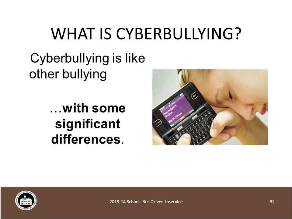 WHAT IS CYBERBULLYING. Cyberbullying is like other bullying …with some significant differences.