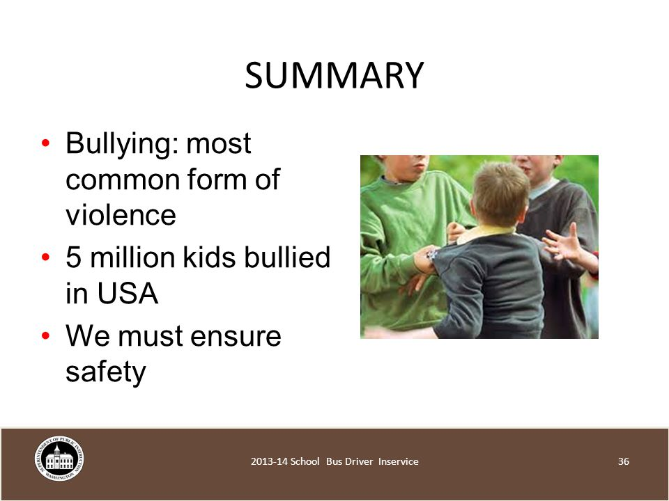 SUMMARY Bullying: most common form of violence 5 million kids bullied in USA We must ensure safety School Bus Driver Inservice
