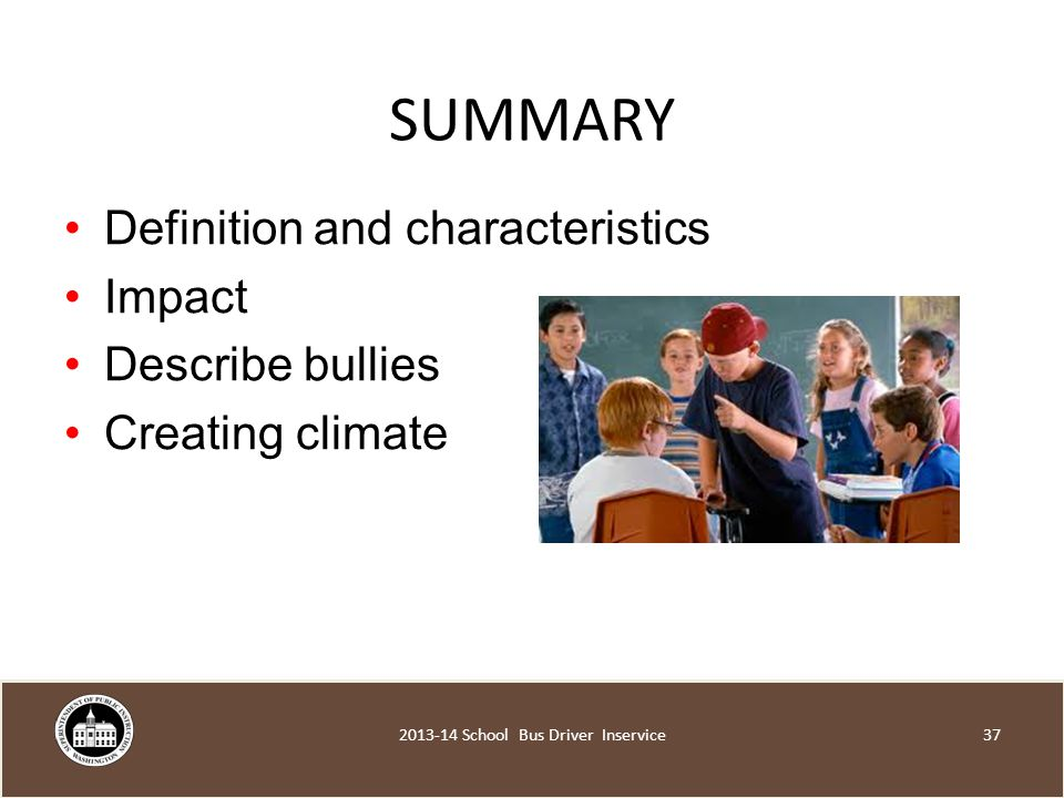 SUMMARY Definition and characteristics Impact Describe bullies Creating climate School Bus Driver Inservice