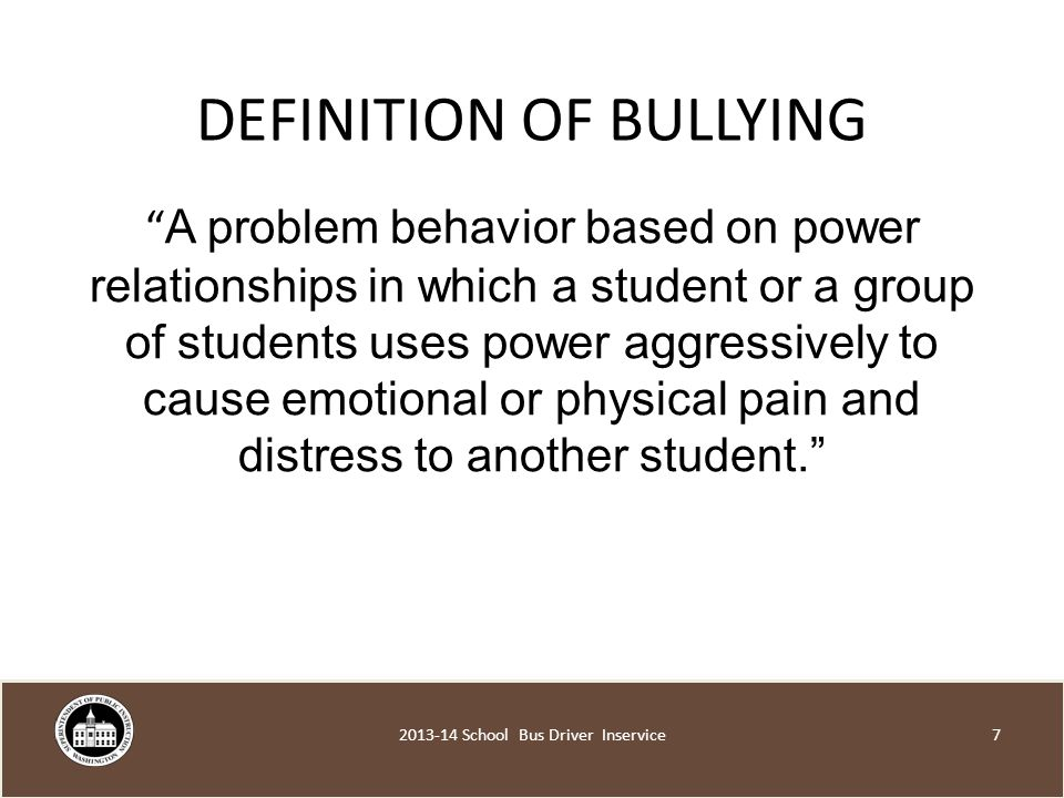 DEFINITION OF BULLYING A problem behavior based on power relationships in which a student or a group of students uses power aggressively to cause emotional or physical pain and distress to another student School Bus Driver Inservice