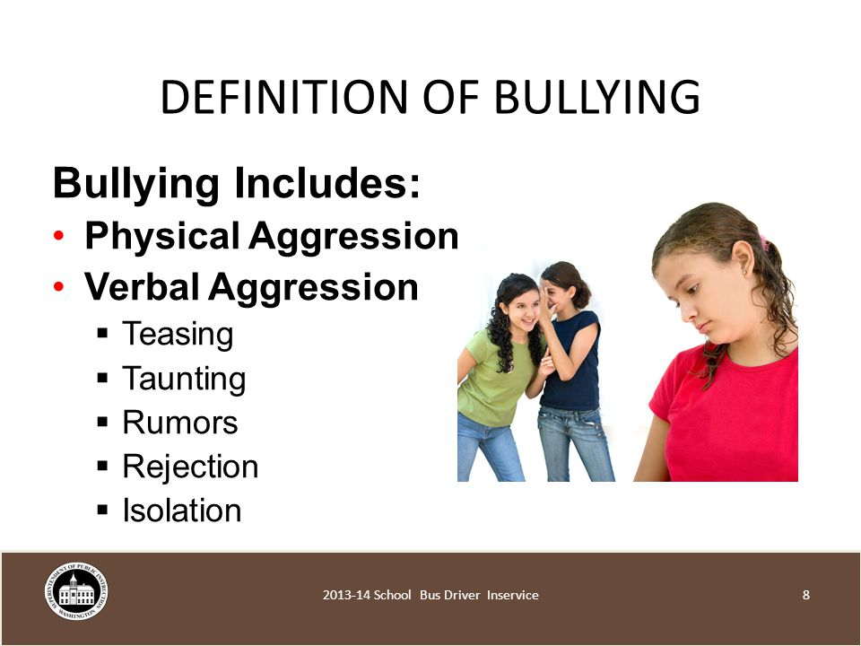 DEFINITION OF BULLYING Bullying Includes: Physical Aggression Verbal Aggression  Teasing  Taunting  Rumors  Rejection  Isolation School Bus Driver Inservice