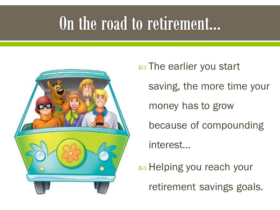  The earlier you start saving, the more time your money has to grow because of compounding interest…  Helping you reach your retirement savings goals.