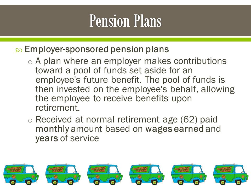  Employer-sponsored pension plans o A plan where an employer makes contributions toward a pool of funds set aside for an employee s future benefit.